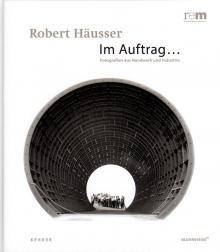 """Robert Häusser - Im Auftrag... Fotografien aus Handwerk und Industrie"""", Heidelberg 2013"""